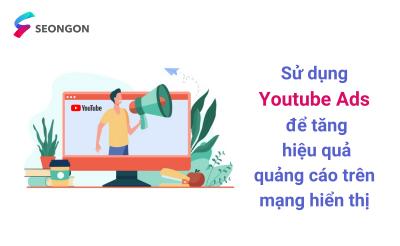 Sử dụng Youtube Ads để tăng hiệu quả quảng cáo trên mạng hiển thị – Hướng dẫn chi tiết