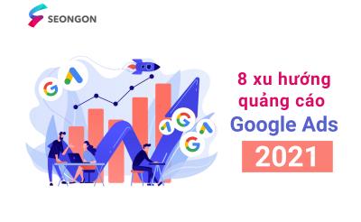 8 xu hướng quảng cáo Google Ads 2021 by SEONGON