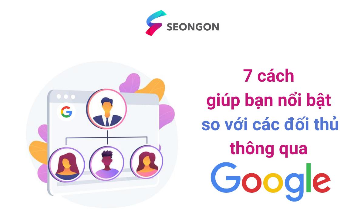 7 cách giúp bạn nổi bật so với các đối thủ thông qua Google