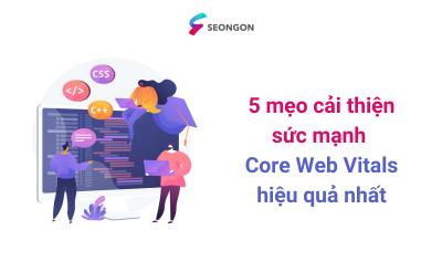 5 mẹo cải thiện sức mạnh Core Web Vitals hiệu quả nhất