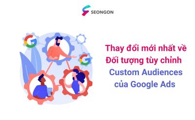 Thay đổi mới nhất về Đối tượng tùy chỉnh – Custom Audiences của Google Ads