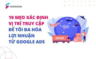 10 mẹo nhắm mục tiêu theo vị trí địa lý trong Google Ads để tối đa hóa lợi nhuận