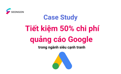 Case Study – Tư duy từ khóa, chiến lược giúp tiết kiệm 50% chi phí quảng cáo Google trong ngành siêu cạnh tranh