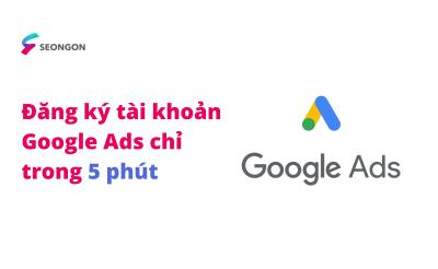 Hướng dẫn đăng ký tài khoản Google Ads chỉ 5 phút